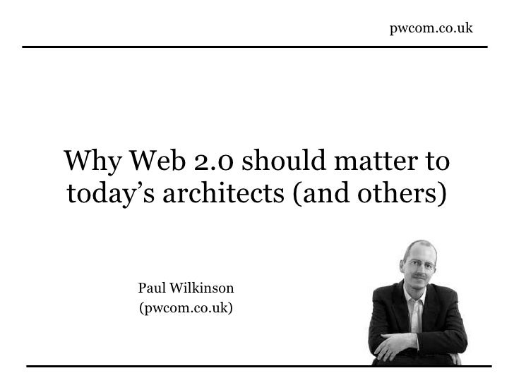 Why Web 2.0 should matter to today's architects (and others) Paul Wilkinson (pwcom.co.uk)