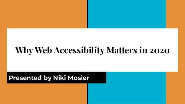 Why Web Accessibility Matters in 2020 Presented by Niki Mosier