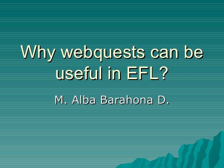 Why webquests can be    useful in EFL?    M. Alba Barahona D.