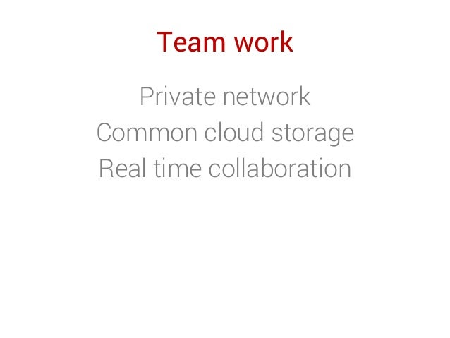 Team work Private network Common cloud storage Real time collaboration