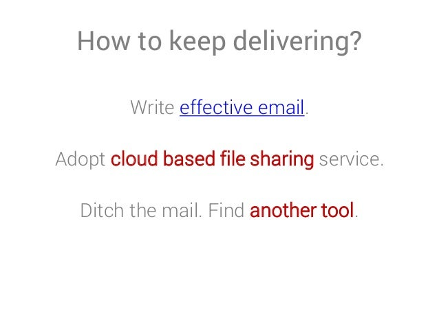 How to keep delivering? Write effective email. Adopt cloud based file sharing service. Ditch the mail. Find another tool.