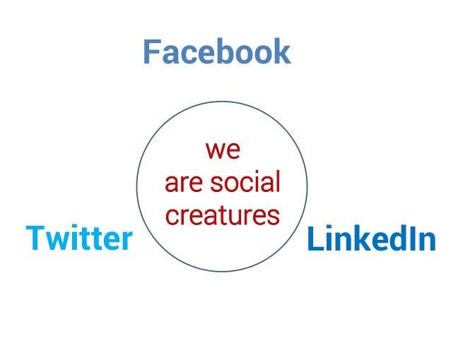 Facebook Twitter LinkedIn we are social creatures