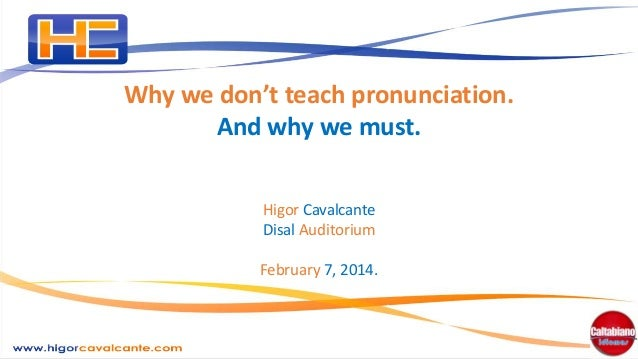 Why we don't teach pronunciation. And why we must. Higor Cavalcante Disal Auditorium February 7, 2014.