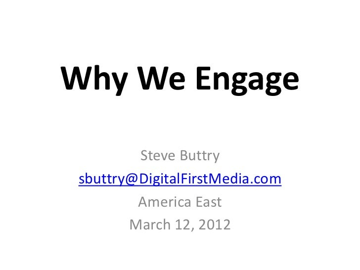 Why We Engage        Steve Buttrysbuttry@DigitalFirstMedia.com        America East       March 12, 2012