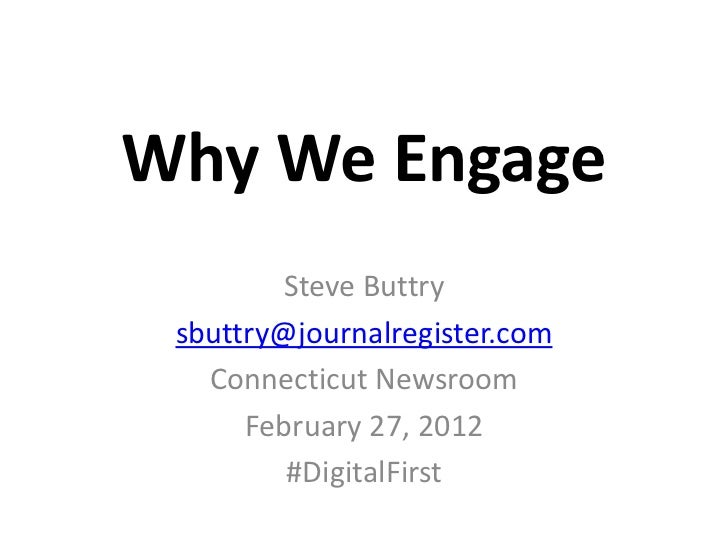 Why We Engage        Steve Buttry sbuttry@journalregister.com   Connecticut Newsroom      February 27, 2012         #Digit...