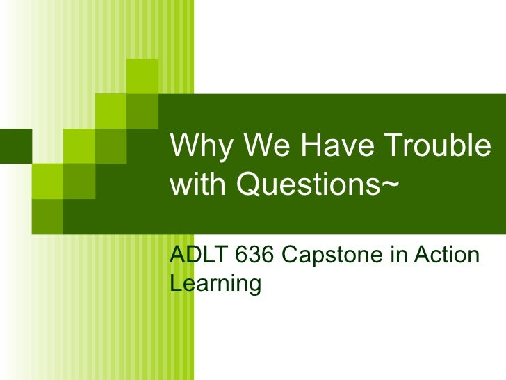 Why We Have Trouble with Questions~ ADLT 636 Capstone in Action Learning