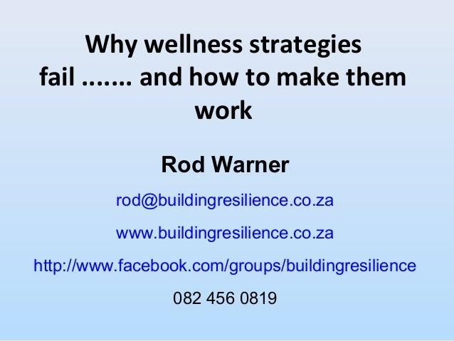 Why wellness strategiesfail ....... and how to make themworkRod Warnerrod@buildingresilience.co.zawww.buildingresilience.c...