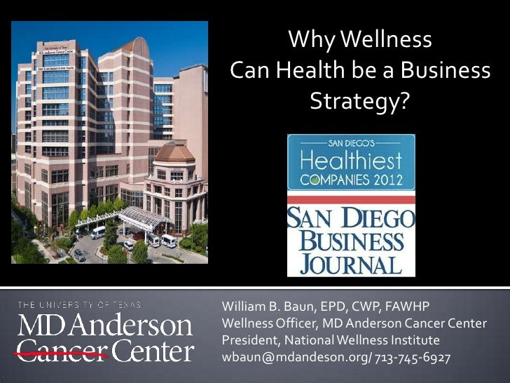 Why Wellness Can Health be a Business       Strategy?William B. Baun, EPD, CWP, FAWHPWellness Officer, MD Anderson Cancer ...