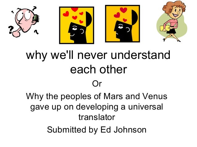 why we'll never understand each other Or Why the peoples of Mars and Venus gave up on developing a universal translator Su...