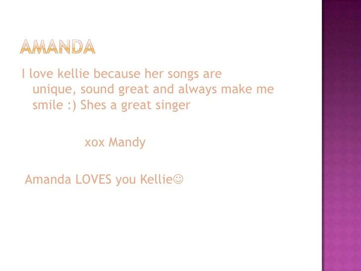 I love kellie because her songs are    unique, sound great and always make me    smile :) Shes a great singer            x...