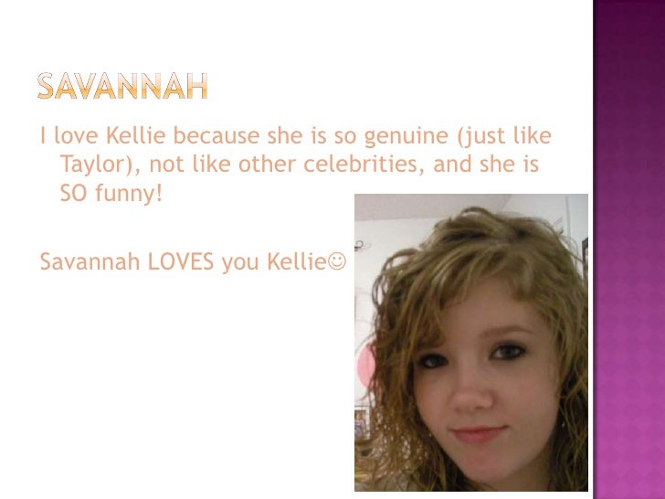 I love Kellie because she is so genuine (just like    Taylor), not like other celebrities, and she is    SO funny!  Savann...