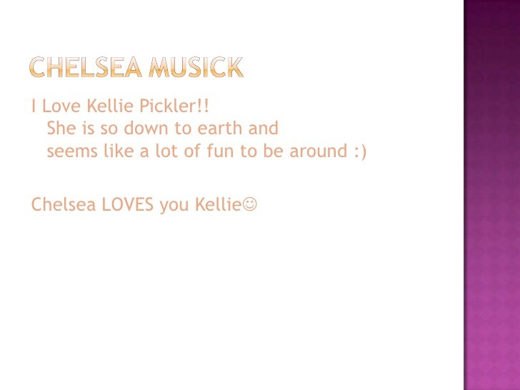 I Love Kellie Pickler!!   She is so down to earth and   seems like a lot of fun to be around :)  Chelsea LOVES you Kellie