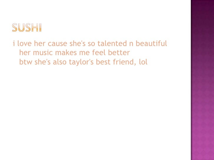 i love her cause she's so talented n beautiful    her music makes me feel better    btw she's also taylor's best friend, l...