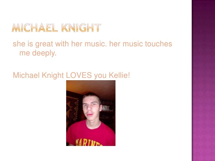 she is great with her music. her music touches   me deeply.  Michael Knight LOVES you Kellie!