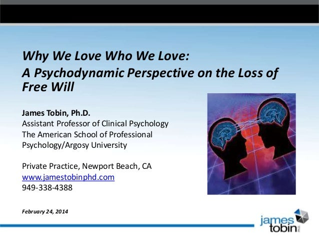 Why We Love Who We Love: A Psychodynamic Perspective on the Loss of Free Will James Tobin, Ph.D. Assistant Professor of Cl...