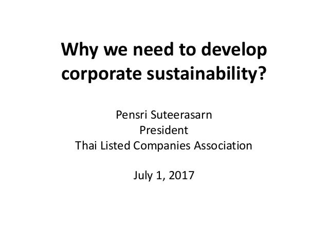 Why we need to develop corporate sustainability? Pensri Suteerasarn President Thai Listed Companies Association July 1, 20...