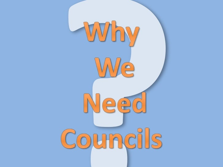 ?<br />Why<br /> We<br /> Need<br /> Councils <br />