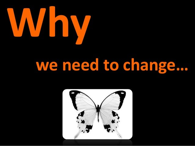 change and why we need it That's why we need to change the way we change the goal should be change without trauma — automatic, spontaneous, and reflexive in a world of mind-flipping change, what matters is not merely a company's competitive advantage at a point in time, but its evolutionary advantage over time.