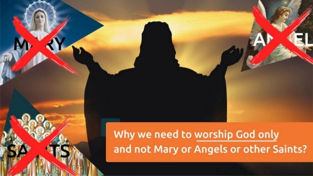 Why We Need To Worship God Only And Not Mary Or Angels Or Other Saint