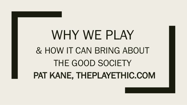 WHY WE PLAY & HOW IT CAN BRING ABOUT THE GOOD SOCIETY PAT KANE, THEPLAYETHIC.COM