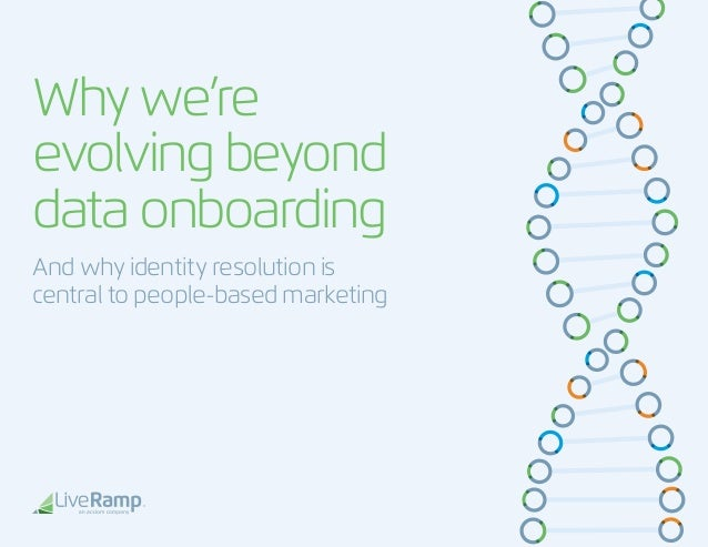 Whywe're evolvingbeyond dataonboarding And why identity resolution is central to people-based marketing