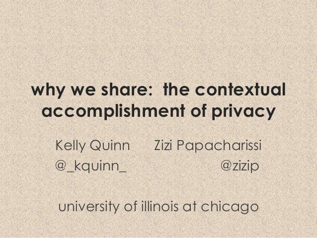 why we share: the contextual accomplishment of privacy Kelly Quinn Zizi Papacharissi @_kquinn_ @zizip university of illino...