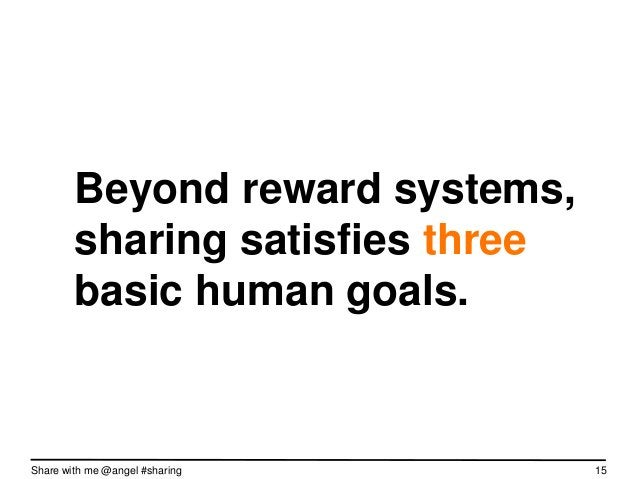 Beyond reward systems,        sharing satisfies three        basic human goals.Share with me @angel #sharing     15