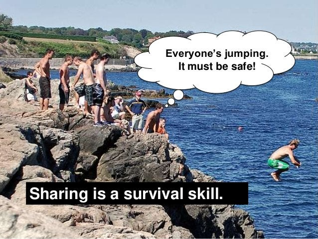 """Everyone""""s jumping.                                                      It must be safe!     Sharing is a survival skill...."""