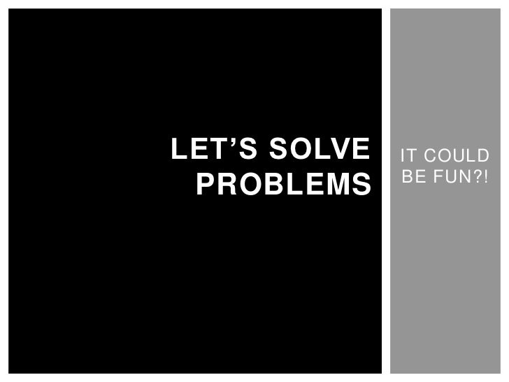 IT COULD BE FUN?!<br />LET'S SOLVE PROBLEMS<br />