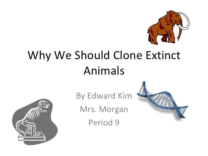 Why We Should Clone Extinct Animals By Edward Kim Mrs. Morgan Period 9