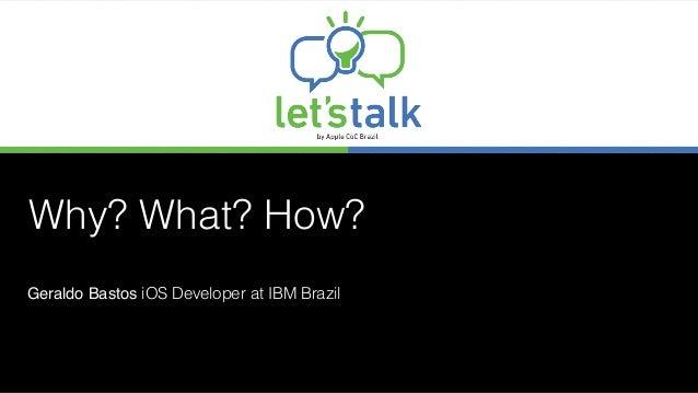 Why? What? How? Geraldo Bastos iOS Developer at IBM Brazil