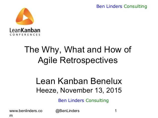 www.benlinders.co m @BenLinders 1 Ben Linders Consulting The Why, What and How of Agile Retrospectives Lean Kanban Benelux...