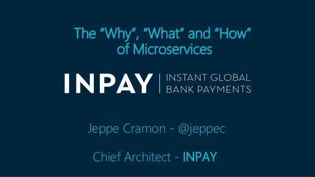 "The ""Why"", ""What"" and ""How"" of Microservices Jeppe Cramon - @jeppec Chief Architect - INPAY"