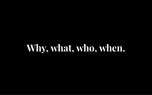 Why, what, who, when.