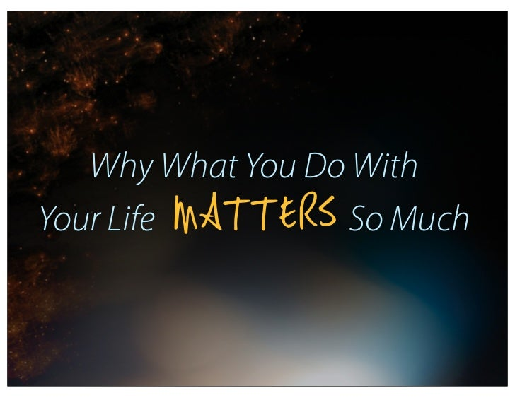 Why What You Do With        MATTERSYour Life          So Much