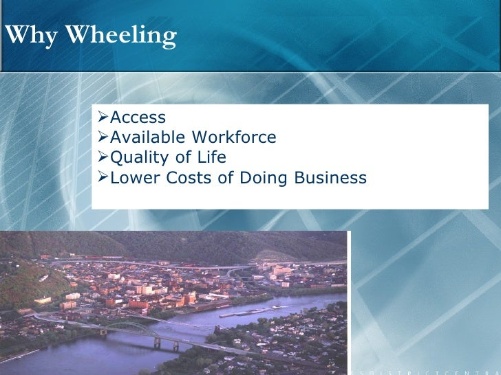 Why Wheeling <ul><li>Access </li></ul><ul><li>Available Workforce </li></ul><ul><li>Quality of Life </li></ul><ul><li>Lowe...