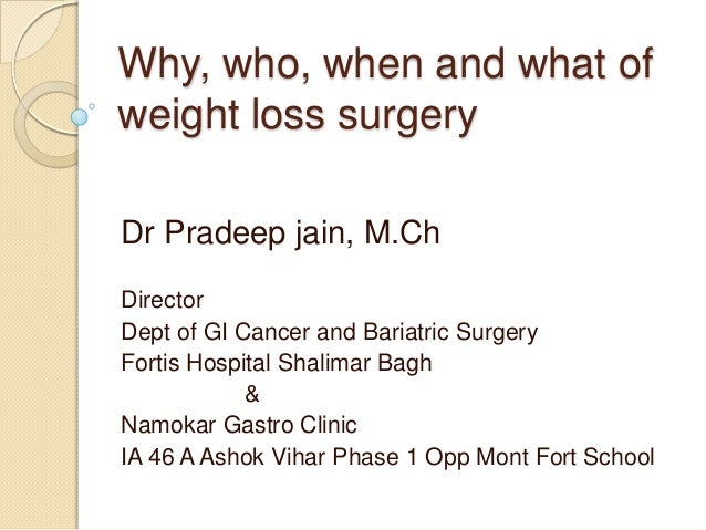 Why, who, when and what of weight loss surgery Dr Pradeep jain, M.Ch Director Dept of GI Cancer and Bariatric Surgery Fort...