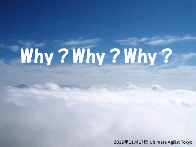 Why?Why?Why?       2012年11月17日 Ultimate Agilist Tokyo