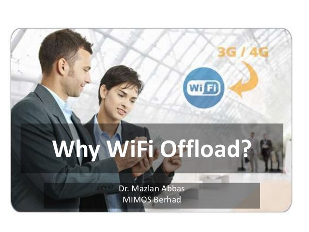 Why WiFi Offload?     Dr. Mazlan Abbas      MIMOS Berhad