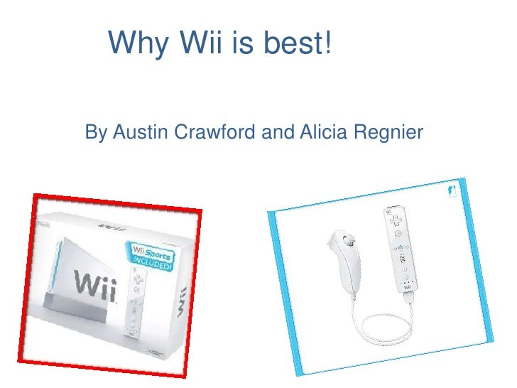 Why Wii is best!<br />By Austin Crawford and Alicia Regnier<br />