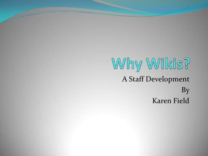 Why Wikis?<br />A Staff Development <br />By <br />Karen Field<br />