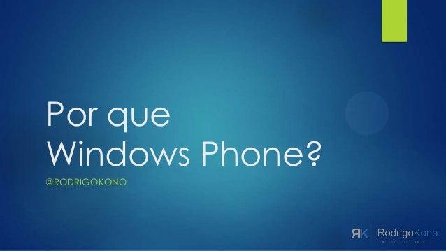 Por queWindows Phone?@RODRIGOKONO