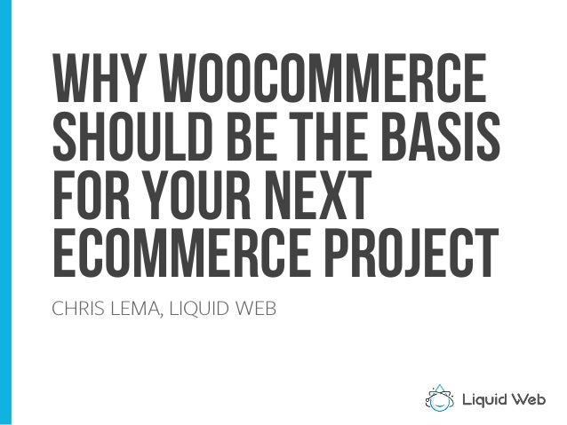 Why woocommerce Should be the basis for your next eCommerce Project CHRIS LEMA, LIQUID WEB