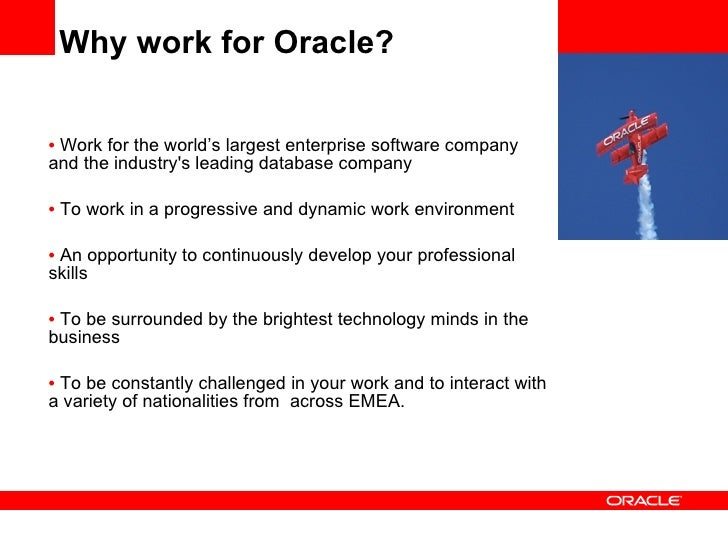 Why work for Oracle? <ul><li>Work for the world's largest enterprise software company and the industry's leading database ...