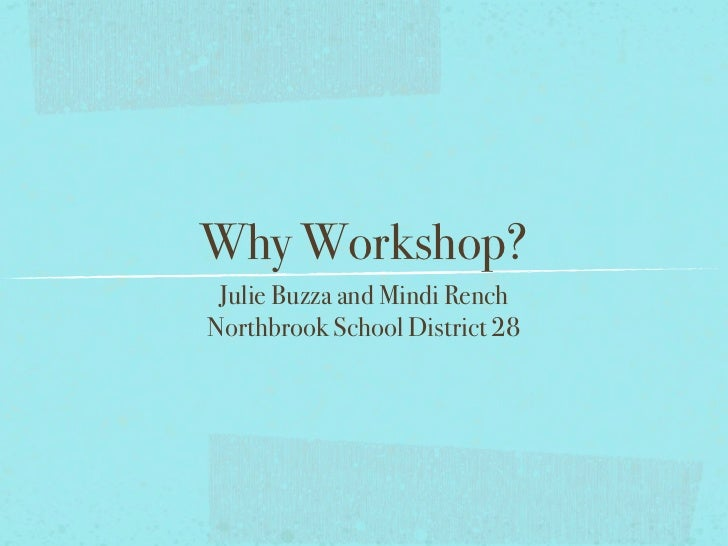 Why Workshop? Julie Buzza and Mindi RenchNorthbrook School District 28
