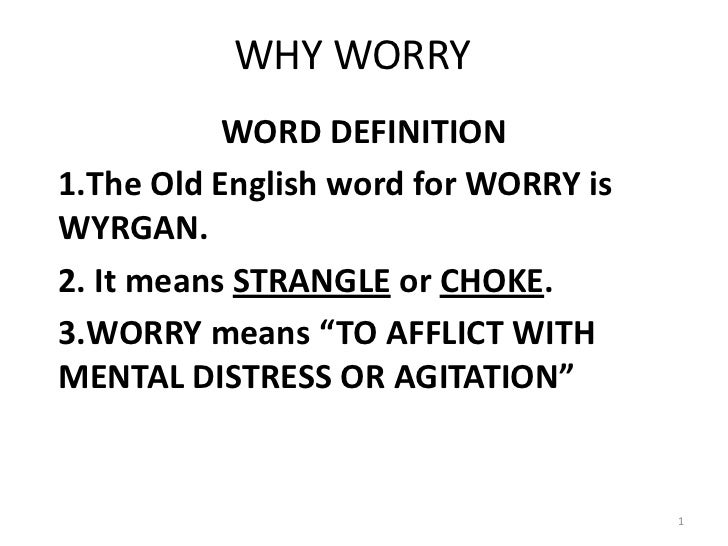 """WHY WORRY           WORD DEFINITION1.The Old English word for WORRY isWYRGAN.2. It means STRANGLE or CHOKE.3.WORRY means """"..."""
