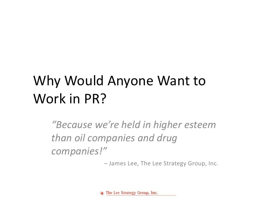 """Why Would Anyone Want to Work in PR?   """"Because we're held in higher esteem   than oil companies and drug   companies!""""   ..."""