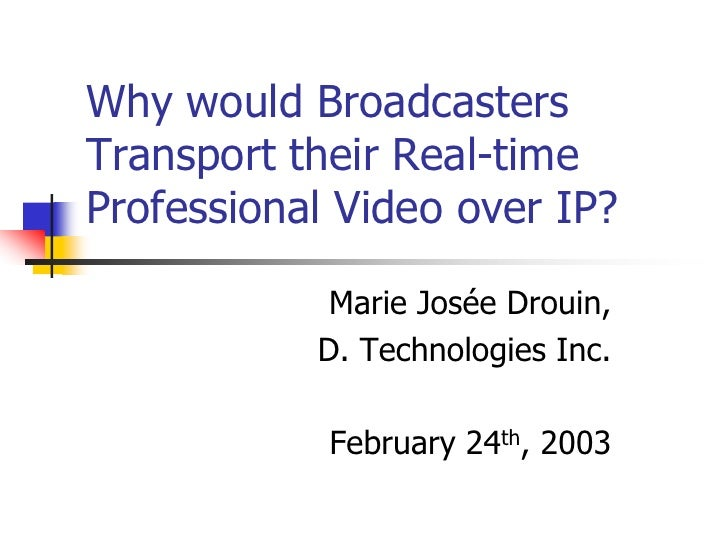 Why would BroadcastersTransport their Real-timeProfessional Video over IP?            Marie Josée Drouin,           D. Tec...