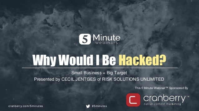 cranberry.com/5minutes #5minutes This 5 Minute Webinar™ Sponsored By Why Would I Be Hacked? Small Business = Big Target Pr...