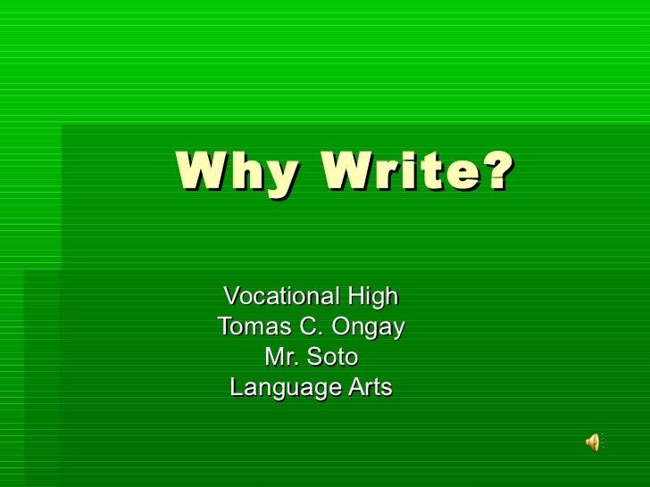 W hy Write? Vocational High Tomas C. Ongay    Mr. Soto  Language Arts